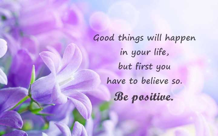 Stay positive quotes Good things will happen to believe so. Be positive