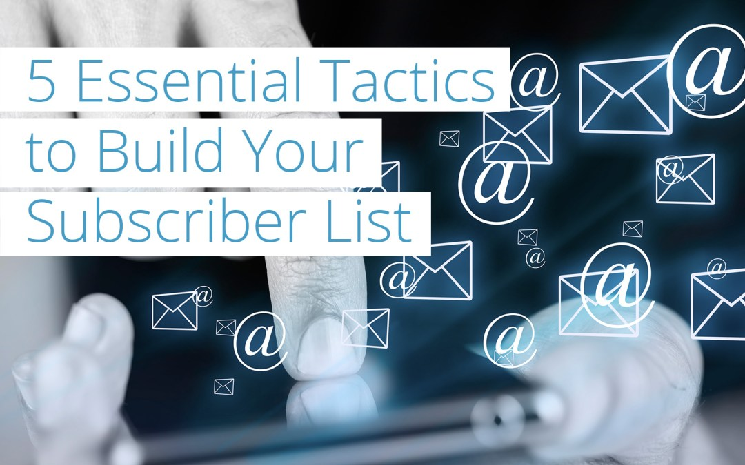 5 Tactics Essential to Growing your Subscriber List