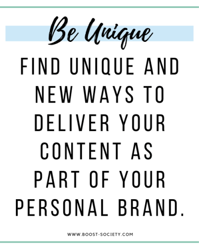 Be unique and find new ways to deliver content to your audience to create your own personal brand.