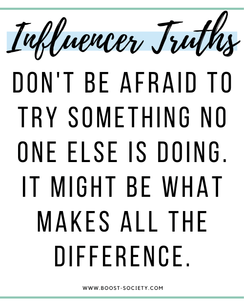 Don't be afraid to try something no one else is doing to become an influencer. It might be what makes all the difference