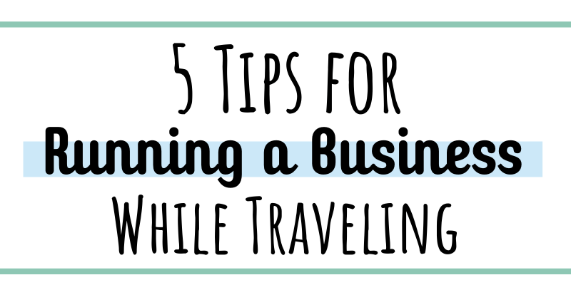 5 tips for running a business while traveling