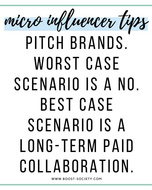 Pitch brands. Worst case scenario is a no. Best case scenario is a long-term paid collaboration.