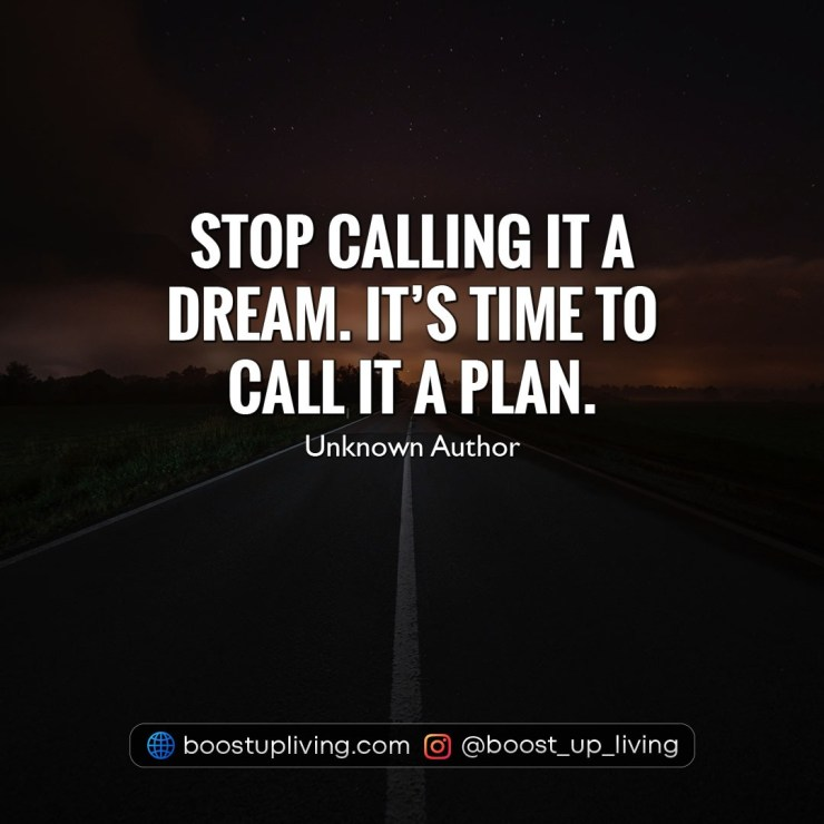 Stop calling it a dream. It's time to call it a plan. - Unknown Author