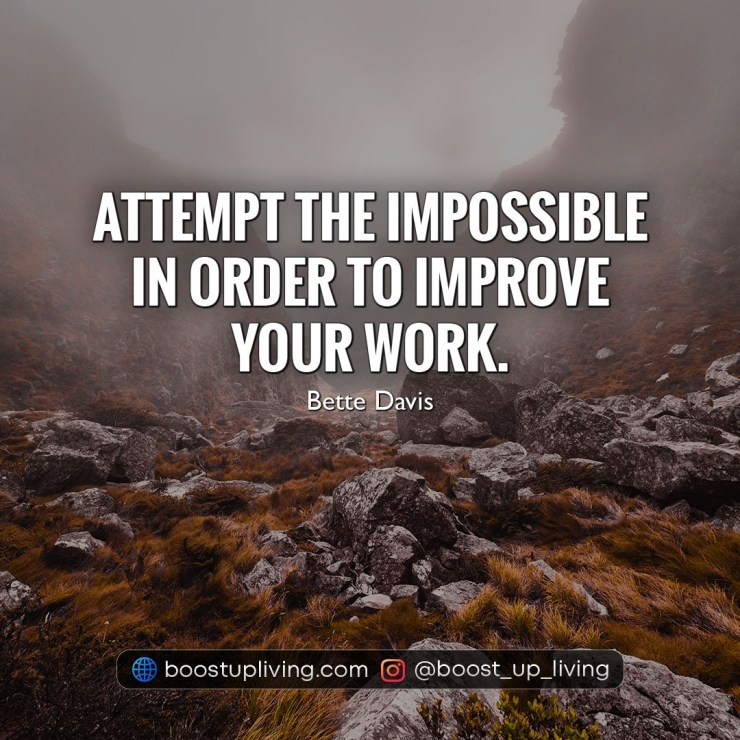 Attempt the impossible in order to improve your work.