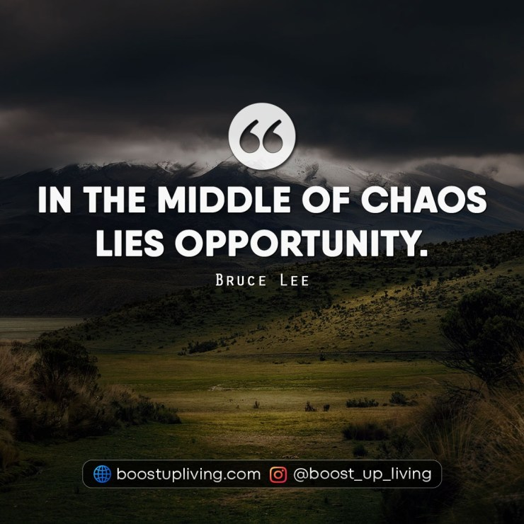 In the middle of chaos lies opportunity.
