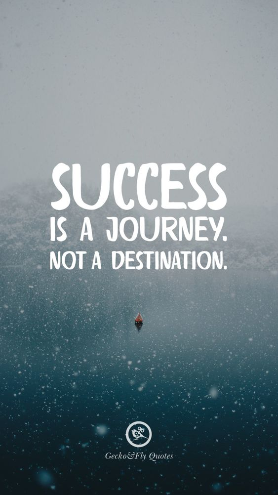 Success is a journey. Not a destination