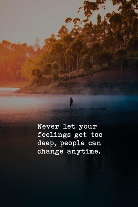 Never let your feelings get too deep, People can change anytime.