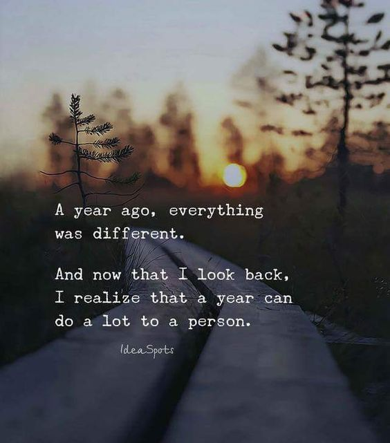 A year ago, everything was different,   And now that I look back, I realize that a year can do a lot to a person.