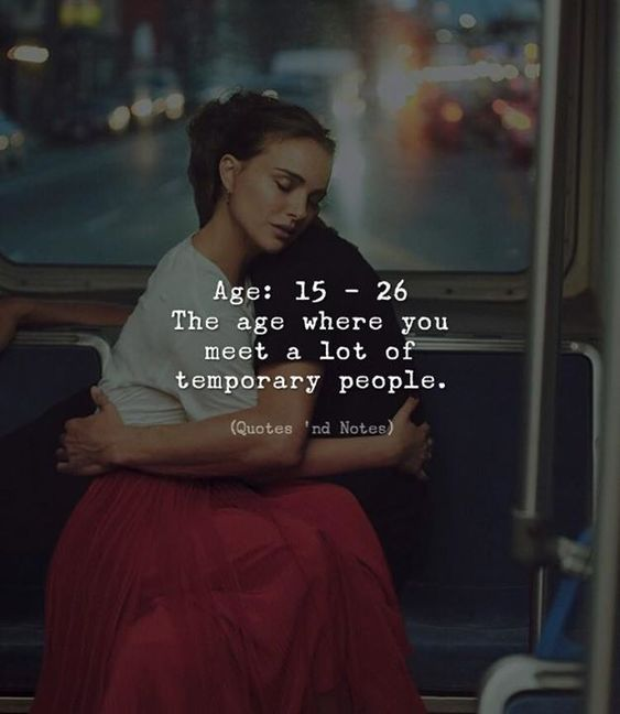 Age: 15-26 the age where you meet a lot of temporary people.