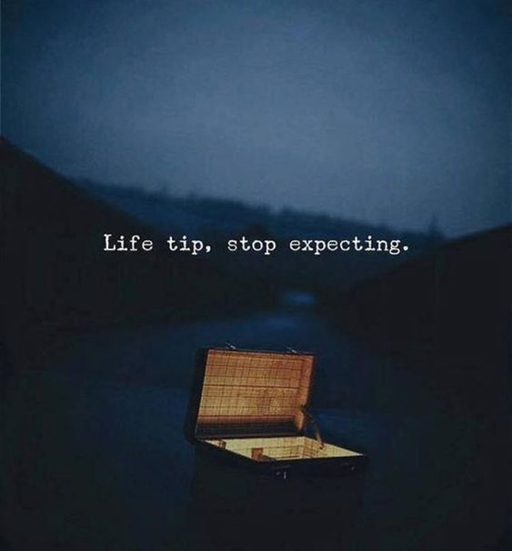 Life tip, Stop expecting.