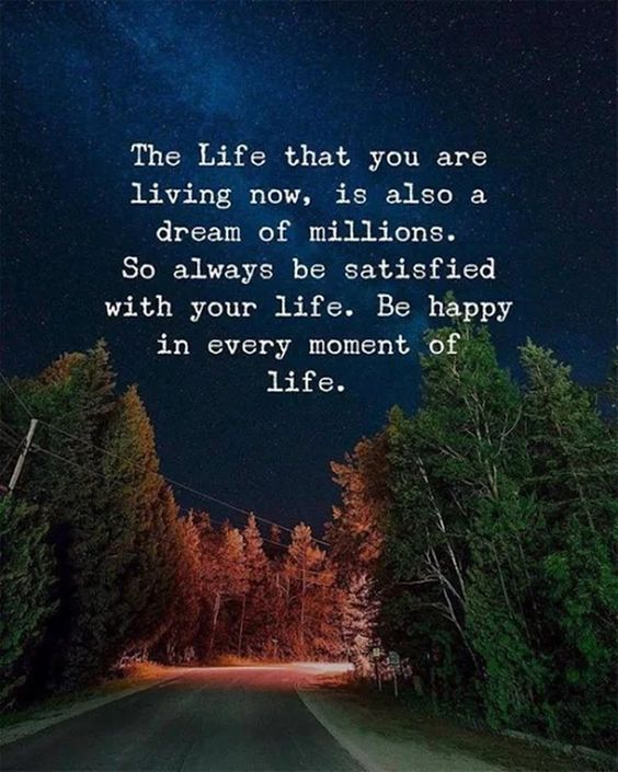 The life that you are living now, is alson a dream of millions. So always be satisfied with your life. Be happy in every moment of life.