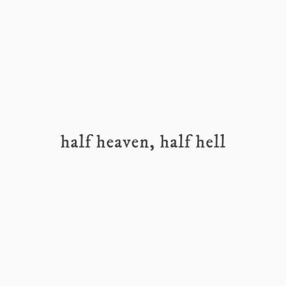 Half heaven, half hell.