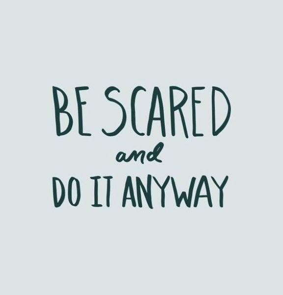 Be scared and do it anyway.