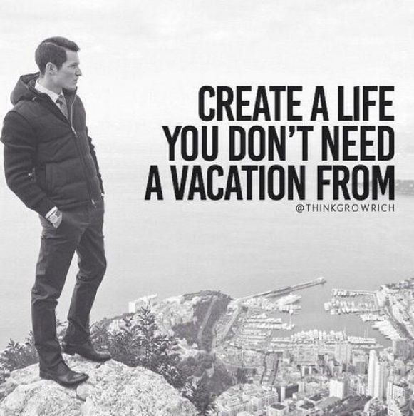 Create a life you don't need a vacation from. - Short Motivational Quotes