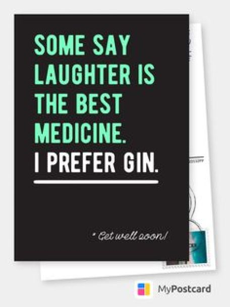 Some say laughter is the best medicine.I preer gin. Get well soon.
