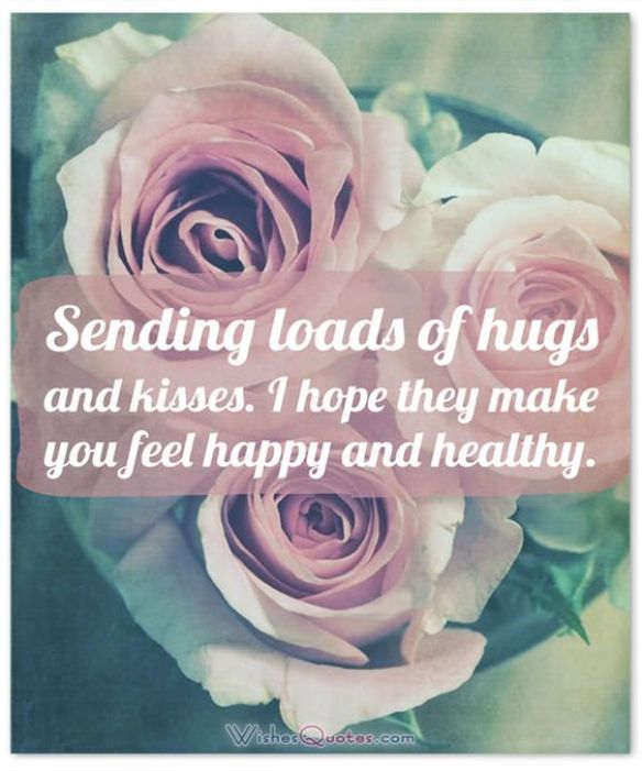 Sending loads of hugs and kisses. I hope they make you feel happy and healthy.- get well soon quotes