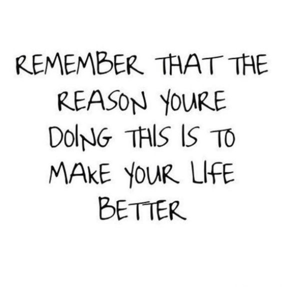 Remember that the reason yore doing this is to make your life better.