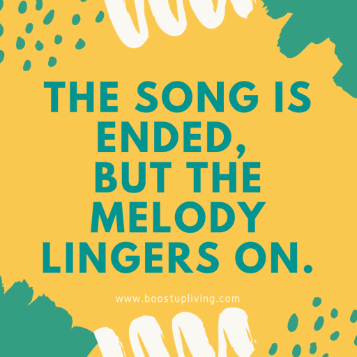 The song is ended, But the melody lingers on.