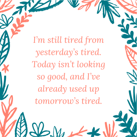 I'm still tired from yesterday's tired. Today isn't looking so good, and I've already used up tomorrow's tired.