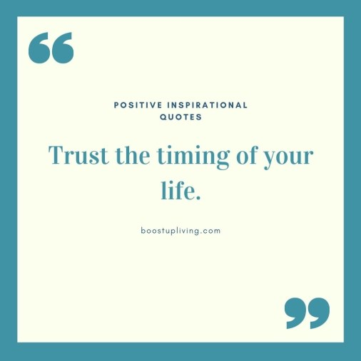 Trust the timing of your life.- positive quotes for daily motivation