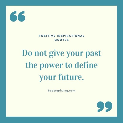 Do not give your past the power to define your future.- positive quotes for daily motivation