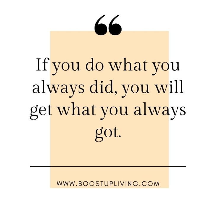 If you do what you always did, you will get what you always got..- positive quotes for daily motivation