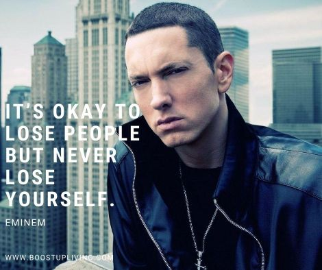 It's okay to lose people but never lose yourself. By Eminem