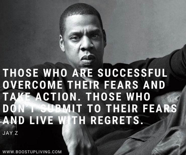 Those who are successful overcome their fears and take action. Those who don't submit to their fears and live with regrets. -Jay-Z's Best Quotes For Being your Motivation