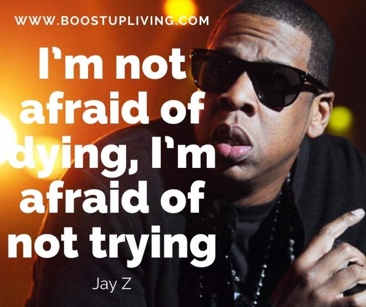 I'm not afraid of dying, I'm afraid of not trying. -Jay-Z's Best Quotes For Being your Motivation