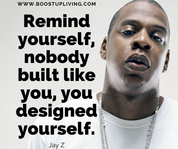 Remind yourself, nobody built like you, you designed yourself. -Jay-Z's Best Quotes For Being your Motivation