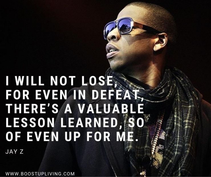 I will not lose, for even in defeat, there's a valuable lesson learned, so of even up for me. -Jay-Z's Best Quotes For Being your Motivation