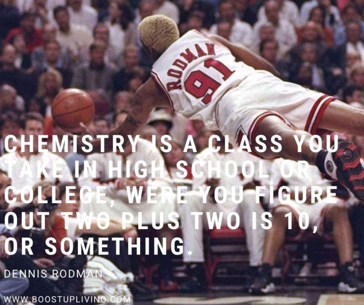 Chemistry is a class you take in high school or college, where you figure out two plus two is 10, or something. - Inspiration Quotes By Dennis Rodman For Your Motivation.