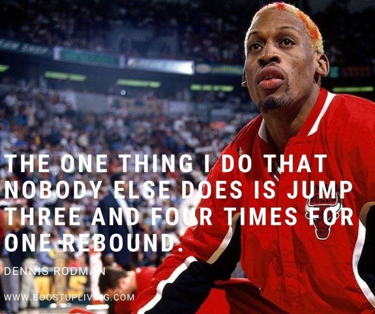 The one thing I do that nobody else does is jump three and four times for one rebound. By Dennis Rodman.
