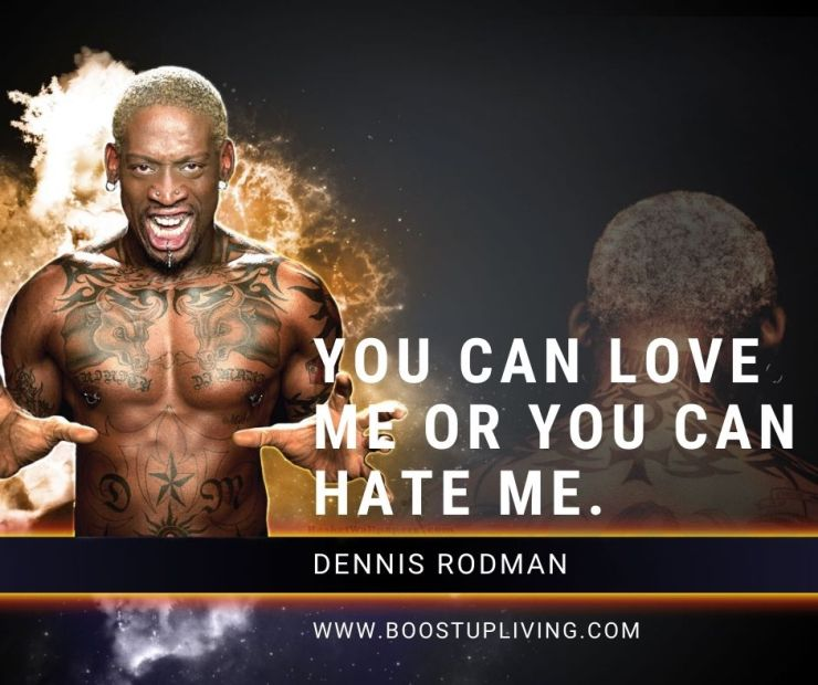 You can love me or you can hate me. By Dennis Rodman.