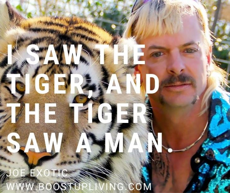 I saw the tiger, and the tiger saw a man. By Joe Exotic.- Joe Exotic's Best Motivational Quotes