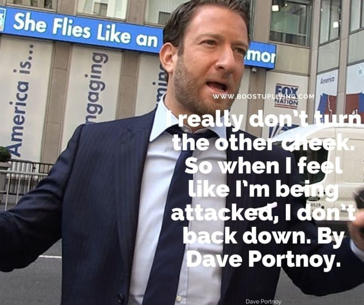 I really don't turn the other cheek. So when I feel like I'm being attacked, I don't back down. By Dave Portnoy. -Dave Portnoy's Best Inspirational Quotes For Daily Motivation.