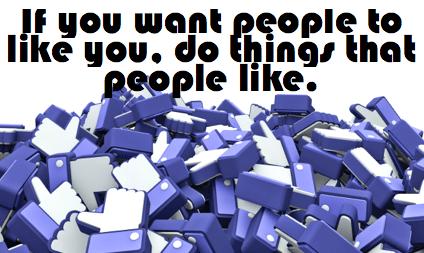 If you want people to like you do things that people like