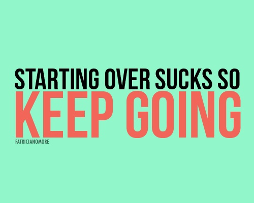 Starting Over Sucks, So Keep Going
