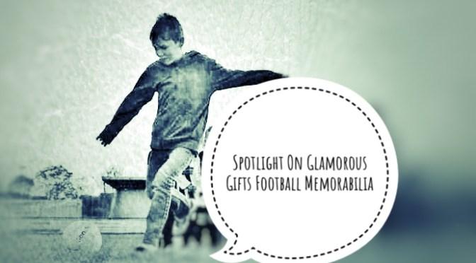Spotlight On Glamorous Gifts – Football Memorabilia