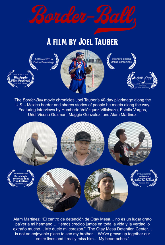 The Border-Ball movie chronicles Joel Tauber's 40-day pilgrimage along the U.S. - Mexico border and shares stories of people he meets along the way. Featuring interviews by Humberto Velázquez Villalvazo, Estella Vargas, Uriel Vicona Guzman, Maggie Gonzalez, and Alam Martinez.