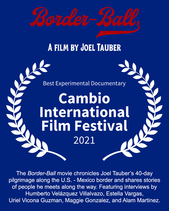 The movie Border-Ball chronicles Joel Tauber's 40-day pilgrimage along the U.S. – Mexico border and shares stories of people he meets along the way. The film was awarded Best Experimental Documentary at the 2021 Cambio International Film Festival.