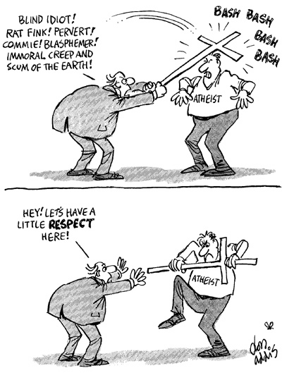 "Cartoon of a Christian screaming, ""Blind idiot! Rat fink! Pervert! Commie! Blasphemer! Immoral creep and scum of the Earth!,"" while beating an Atheist with a cross. The Atheist takes the cross and is about to break it over his own knee as the Christian screams, ""Hey, Let's have a little respect here!"""