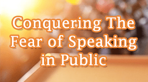 Conquering the Fear of Speaking in Public