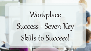 Workplace Success: Seven Key Skills to Succeed