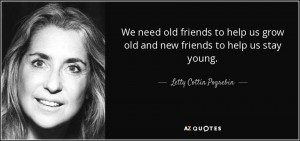 quote-we-need-old-friends-to-help-us-grow-old-and-new-friends-to-help-us-stay-young-letty-cottin-pogrebin-53-77-56