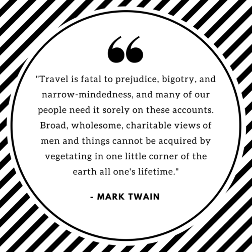 Travel is fatal to prejudice. Mark Twain