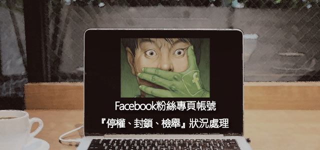 Facebook粉絲專頁帳號被『停權、封鎖、檢舉』狀況處理 教學