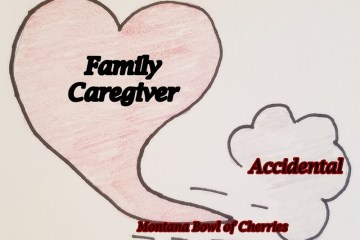Montana Bowl of Cherries-we are all about The Accidental Family Caregiver