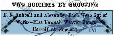 1891 TWO SUICIDES BY SHOOTING; E. R. Hubbell and Alexander Bach Were Out of Work -- Miss Hannah Weaver Hangs Herself at Newport. PDF format