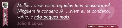 Perdão » João 8:10-11 » Mulher, onde estão aqueles teus acusadores? Ninguém te condenou? ...Nem eu te condeno; vai-te, e não peques mais. | markusdasilva.org